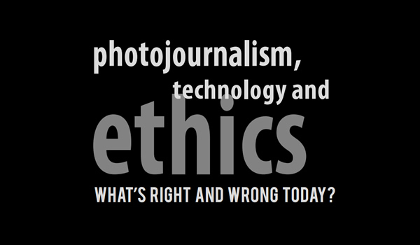 Photojournalism, Technology and Ethics: What's Right and Wrong Today?