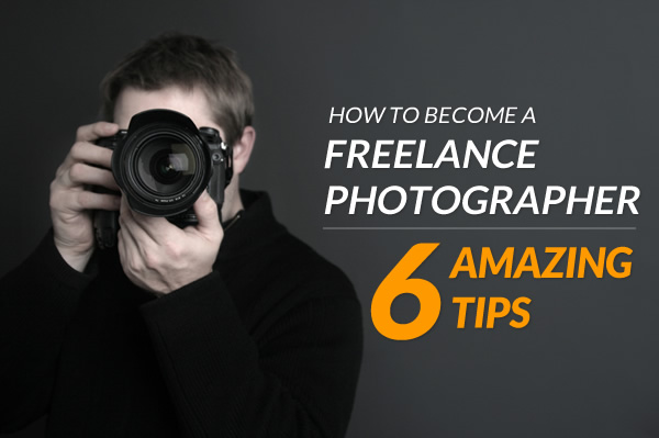 ow to Become a Freelance Photographer - 6 Amazing Tips