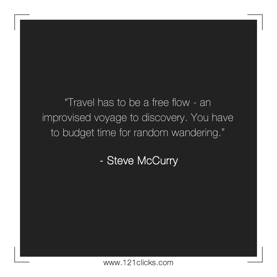 Travel has to be a free flow - an improvised voyage to discovery. You have to budget time for random wandering.