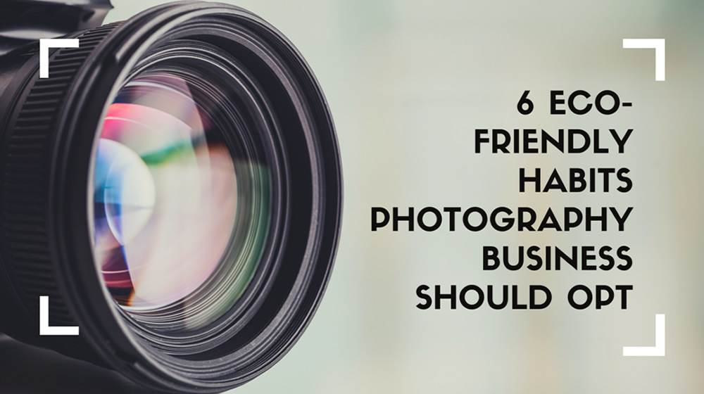 6 Eco-Friendly Habits Photography Business Should Opt