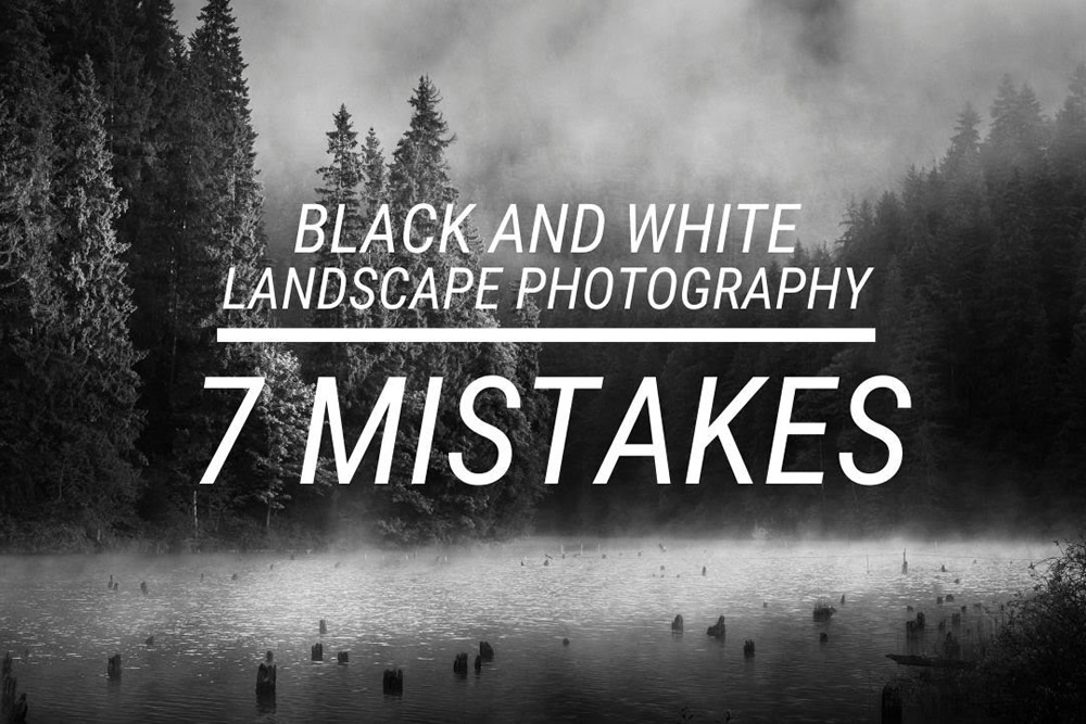 7 Mistakes in Black and White Landscape Photography